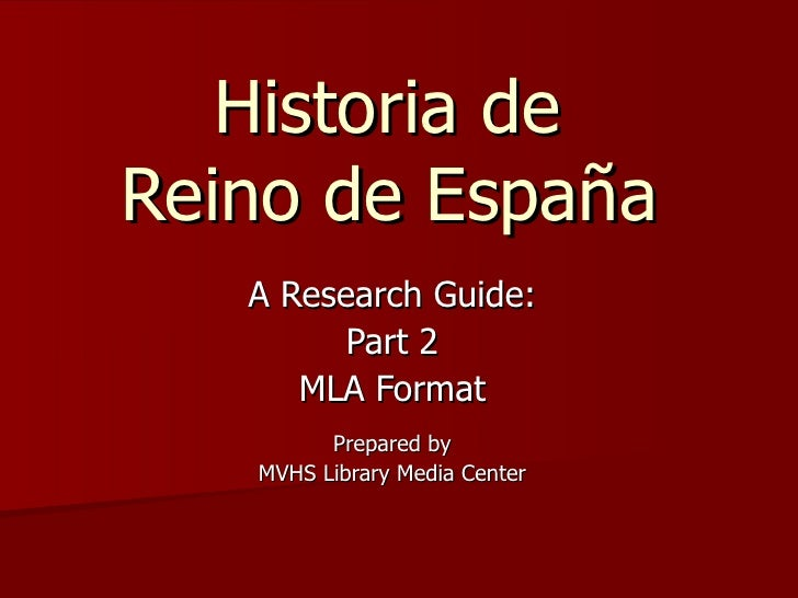 Historia de  Reino de España   A Research Guide: Part 2 MLA Format Prepared by MVHS Library Media Center