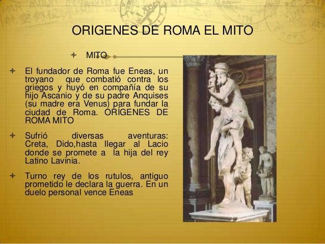 ORIGENES DE ROMA EL MITO                  MITO   El fundador de Roma fue Eneas, un    troyano que combatió contra los   ...