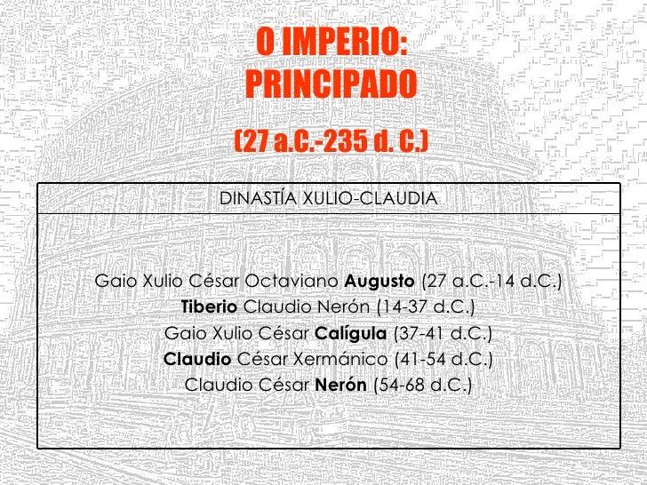 O IMPERIO: PRINCIPADO (27 a.C.-235 d. C.) Gaio Xulio César Octaviano  Augusto  (27 a.C.-14 d.C.) Tiberio  Claudio Nerón (1...
