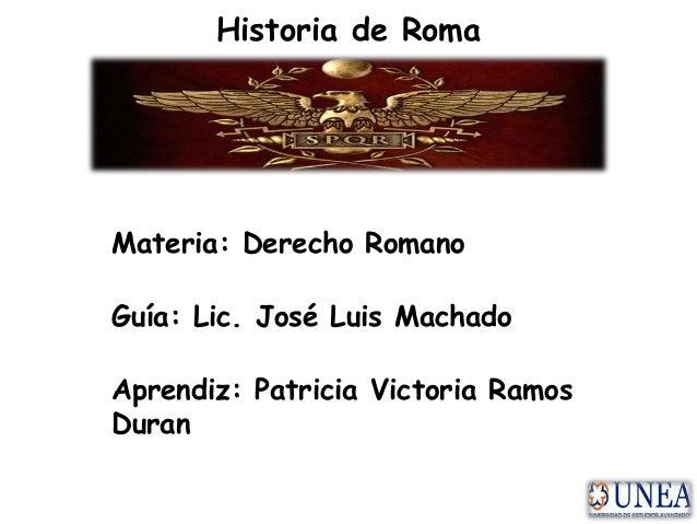 Historia de Roma Materia: Derecho Romano Guía: Lic. José Luis Machado Aprendiz: Patricia Victoria Ramos Duran