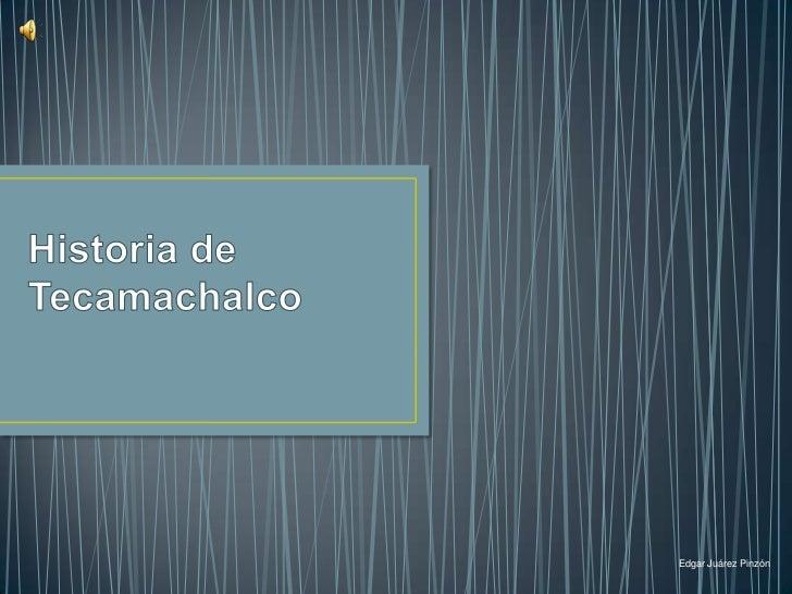 Historia de Tecamachalco<br />Edgar Juárez Pinzón<br />