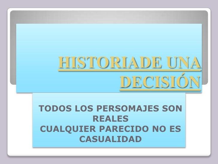 HISTORIADE UNA DECISIÓN<br />TODOS LOS PERSOMAJES SON REALES<br />CUALQUIER PARECIDO NO ES CASUALIDAD<br />