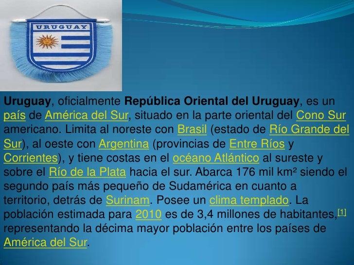 Uruguay, oficialmente República Oriental del Uruguay, es un país de América del Sur, situado en la parte oriental del Cono...