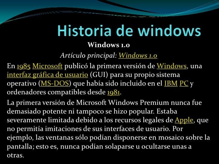 Historia de windows<br />Windows 1.0<br />Artículo principal: Windows 1.0<br />En 1985Microsoft publicó la primera versión...
