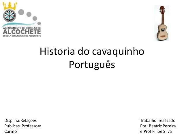 Historia do cavaquinho Português  Displina:Relaçoes Publicas ,Professora Carmo  Trabalho realizado Por: Beatriz Pereira e ...