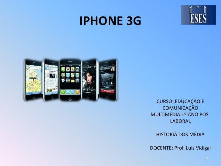 IPHONE 3G<br />CURSO :EDUCAÇÃO E COMUNICAÇÃO MULTIMEDIA 1º ANO POS-LABORAL<br />HISTORIA DOS MEDIA<br />DOCENTE: Prof. Luí...