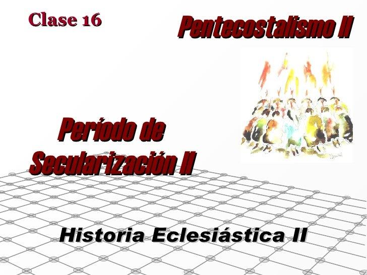 Período de Secularización II Clase 16 Historia Eclesiástica II Pentecostalismo II