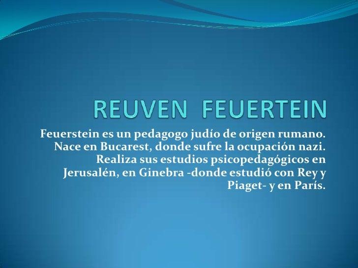 REUVEN  FEUERTEIN<br />Feuerstein es un pedagogo judío de origen rumano. Nace en Bucarest, donde sufre la ocupación nazi. ...