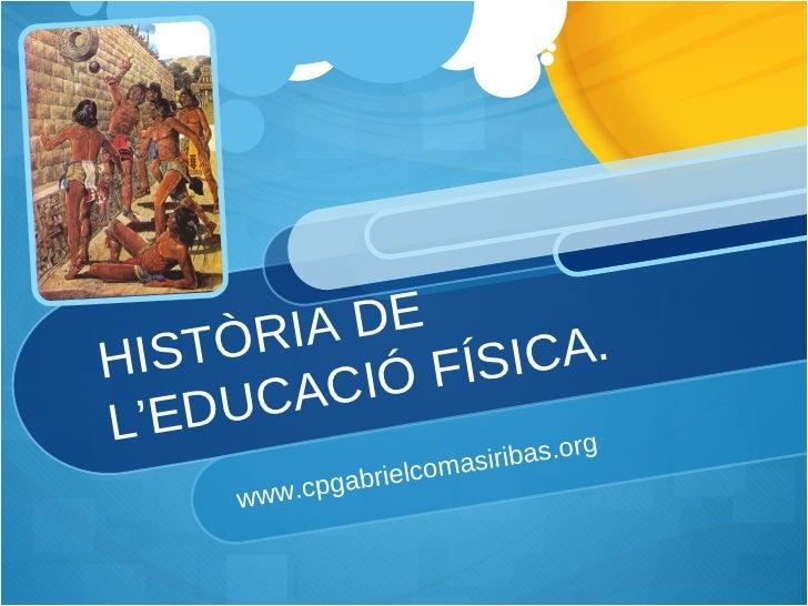 HISTÒRIA DE L'EDUCACIÓ FÍSICA. www.cpgabrielcomasiribas.org