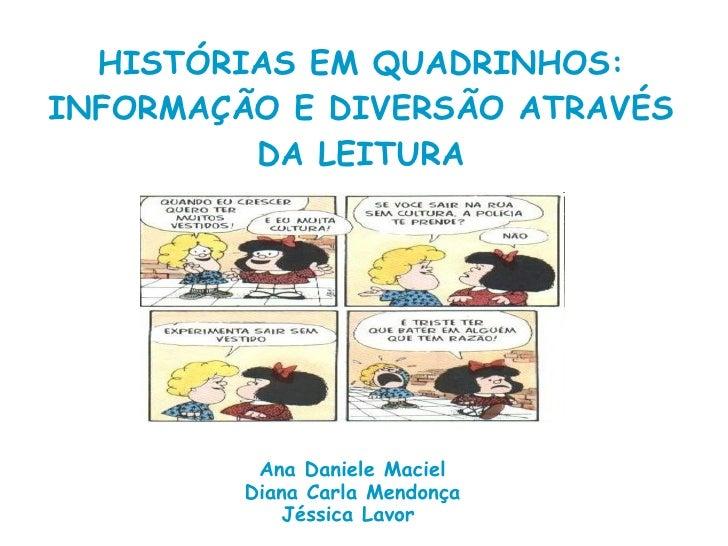HISTÓRIAS EM QUADRINHOS: INFORMAÇÃO E DIVERSÃO ATRAVÉS DA LEITURA Ana Daniele Maciel Diana Carla Mendonça Jéssica Lavor