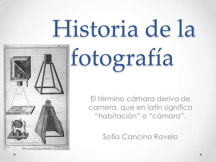 """Historia de la fotografía   El término cámara deriva de   camera, que en latín significa    """"habitación"""" o """"cámara"""".      ..."""