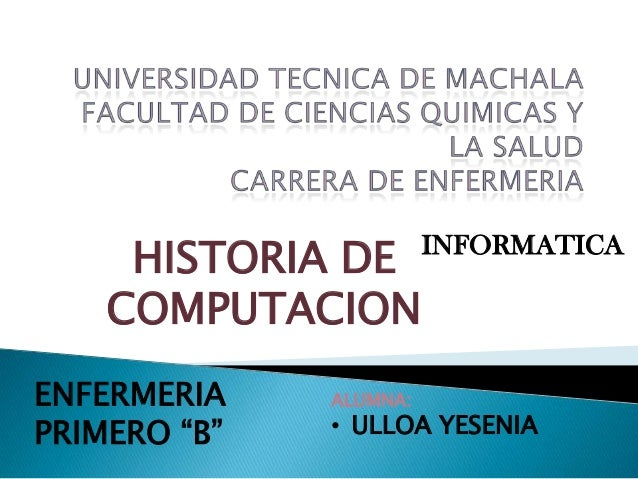 "HISTORIA DE COMPUTACION ENFERMERIA PRIMERO ""B""  ALUMNA:  INFORMATICA  • ULLOA YESENIA"