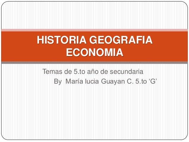 "Temas de 5.to año de secundaria By María lucia Guayan C. 5.to ""G"" HISTORIA GEOGRAFIA ECONOMIA"