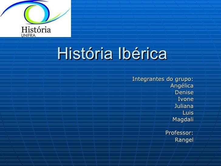 História Ibérica Integrantes do grupo: Angélica Denise Ivone Juliana Luis Magdali Professor: Rangel