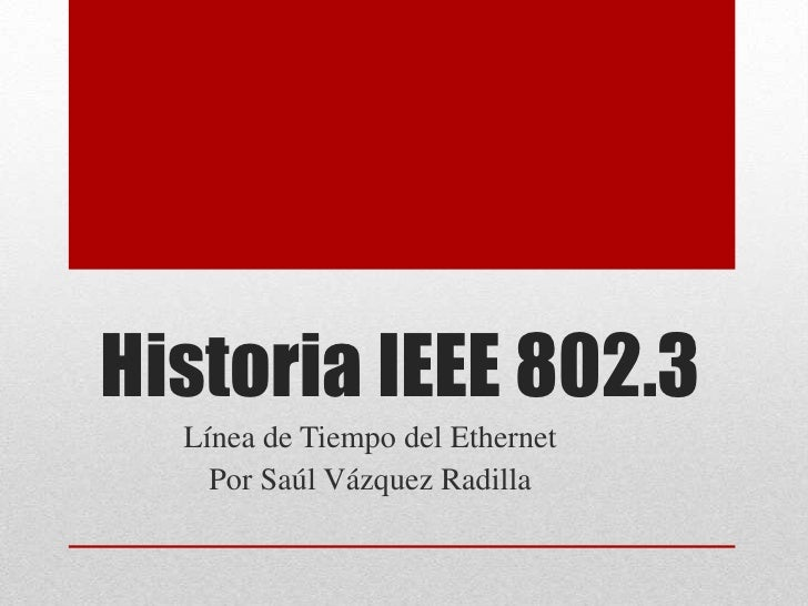 Historia IEEE 802.3  Línea de Tiempo del Ethernet    Por Saúl Vázquez Radilla