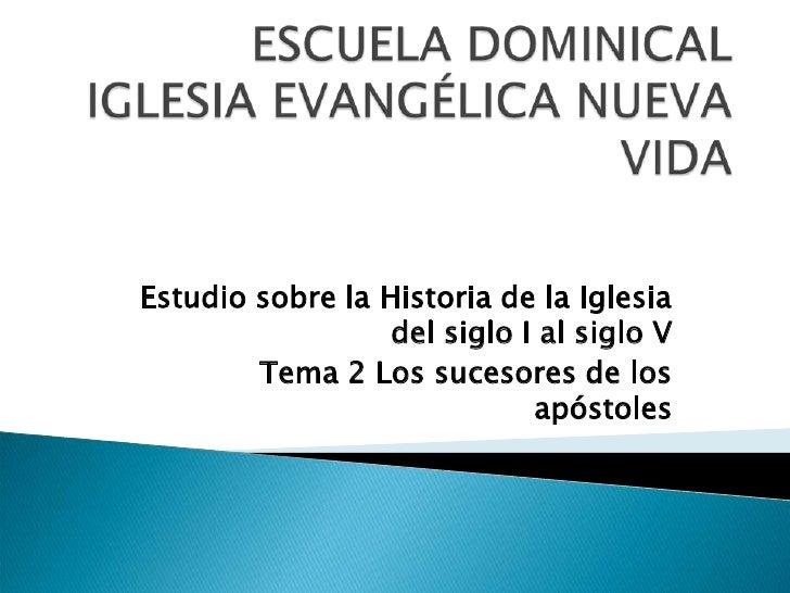 ESCUELA DOMINICAL IGLESIA EVANGÉLICA NUEVA VIDA<br />Estudio sobre la Historia de la Iglesia del siglo I al siglo V<br />T...