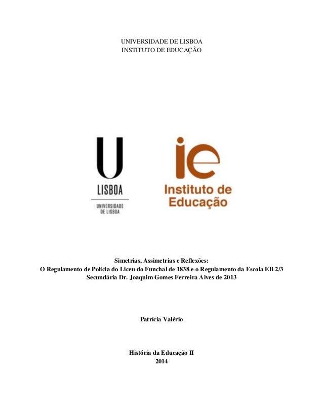UNIVERSIDADE DE LISBOA  INSTITUTO DE EDUCAÇÂO  Simetrias, Assimetrias e Reflexões:  O Regulamento de Polícia do Liceu do F...
