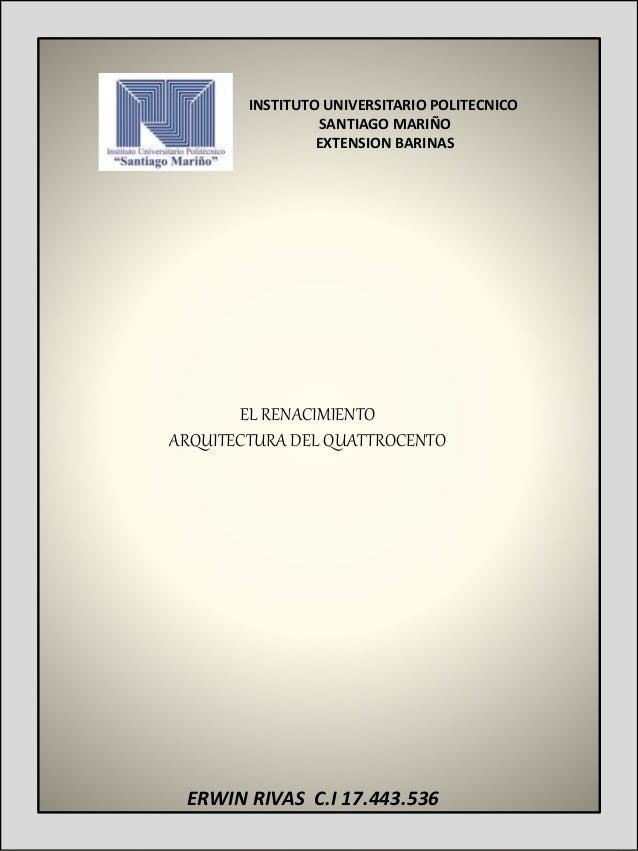 EL RENACIMIENTO ARQUITECTURA DEL QUATTROCENTO ERWIN RIVAS C.I 17.443.536 INSTITUTO UNIVERSITARIO POLITECNICO SANTIAGO MARI...