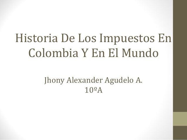 Historia De Los Impuestos En Colombia Y En El Mundo Jhony Alexander Agudelo A. 10ºA