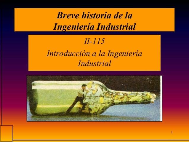1 Breve historia de la Ingeniería Industrial II-115 Introducción a la Ingeniería Industrial