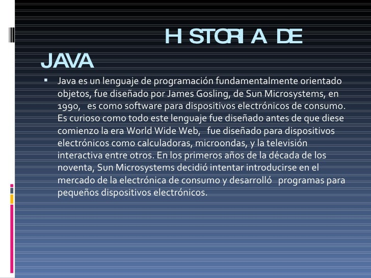 HISTORIA DE JAVA <ul><li>Java es un lenguaje de programación fundamentalmente orientado objetos, fue diseñado por James Go...