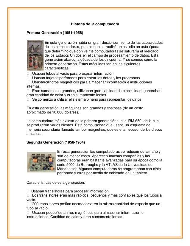 Historia de la computadoraPrimera Generación (1951-1958)En esta generación había un gran desconocimiento de las capacidade...