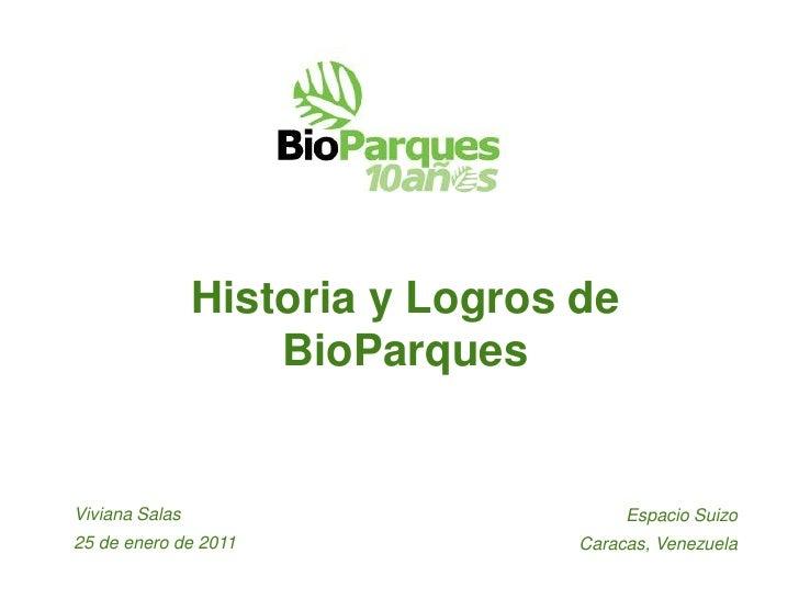Historia y Logros de                    BioParquesViviana Salas                          Espacio Suizo25 de enero de 2011 ...