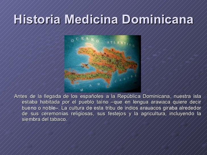 Historia Medicina Dominicana <ul><li>Antes de la llegada de los españoles a la República Dominicana, nuestra isla estaba h...