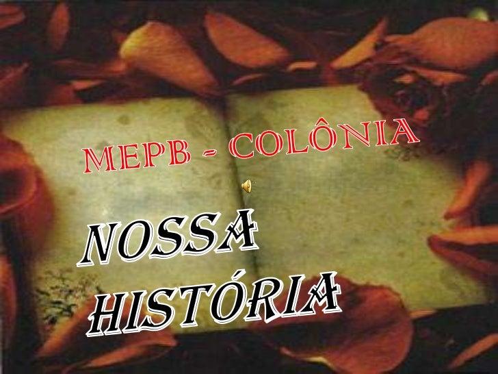 MEPB - COLÔNIA<br />Nossa     História<br />