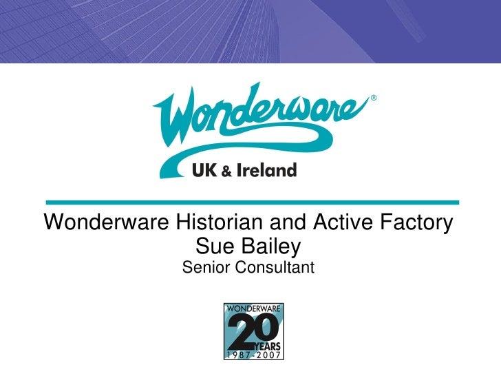 Wonderware Historian and Active Factory             Sue Bailey             Senior Consultant