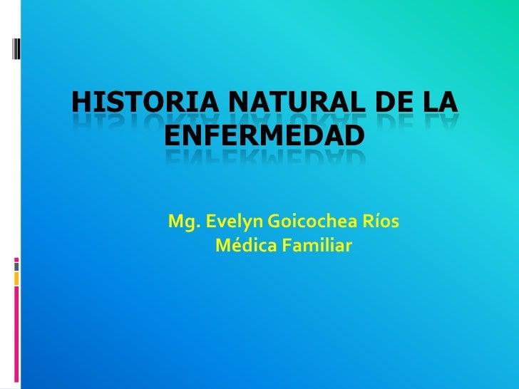 Historia Natural de la Enfermedad<br />Mg. Evelyn Goicochea Ríos<br />Médica Familiar<br />