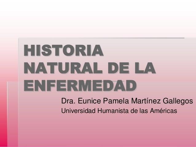 HISTORIA NATURAL DE LA ENFERMEDAD Dra. Eunice Pamela Martínez Gallegos Universidad Humanista de las Américas