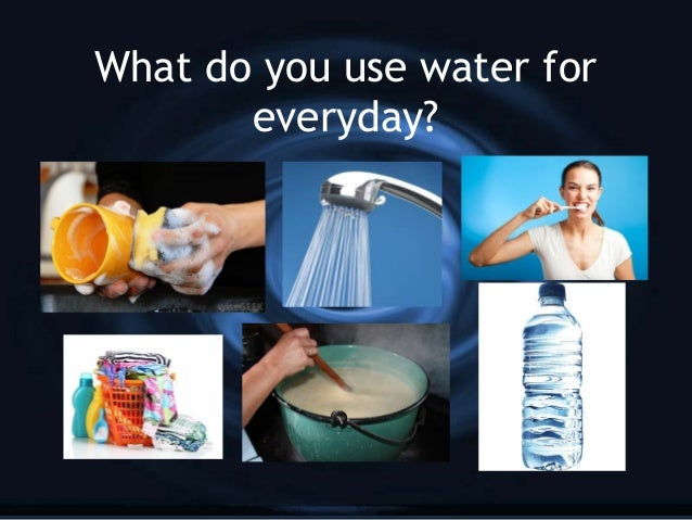 What do you use water for everyday?