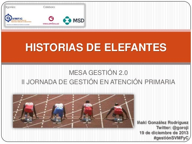 HISTORIAS DE ELEFANTES MESA GESTIÓN 2.0 II JORNADA DE GESTIÓN EN ATENCIÓN PRIMARIA  Iñaki González Rodríguez Twitter: @gor...