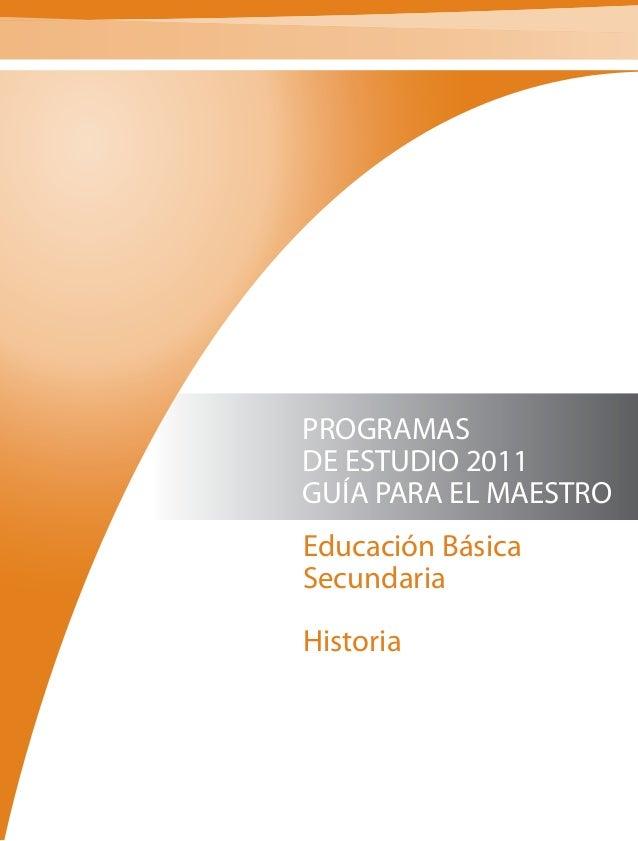 PROGRAMAS DE ESTUDIO 2011 GUÍA PARA EL MAESTRO Educación Básica Secundaria Historia