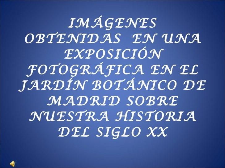 IMÁGENES OBTENIDAS  EN UNA EXPOSICIÓN FOTOGRÁFICA EN EL JARDÍN BOTÁNICO DE MADRID SOBRE NUESTRA HISTORIA DEL SIGLO XX