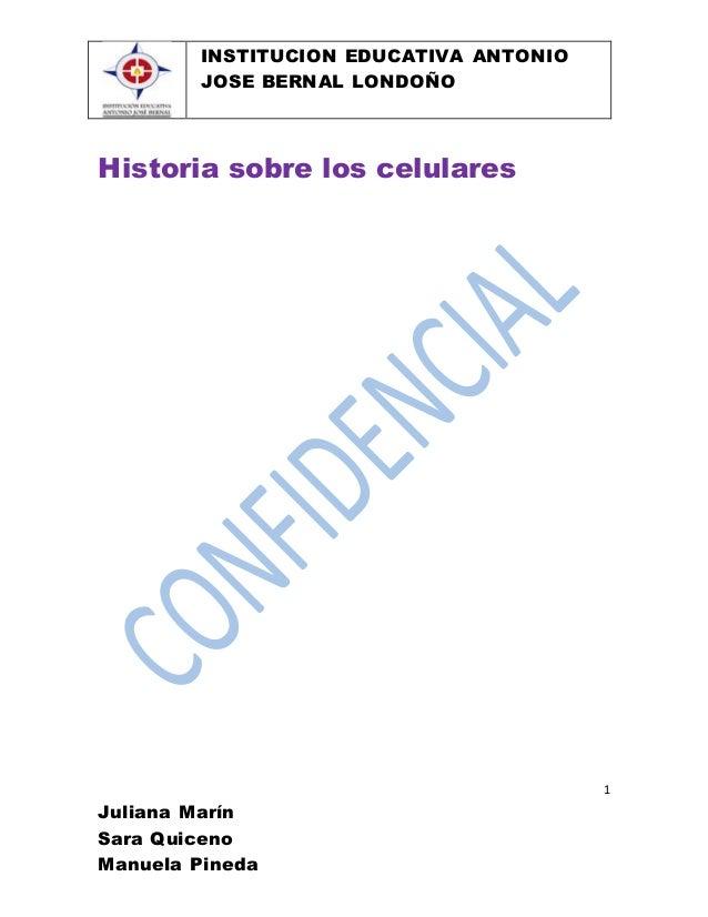 INSTITUCION EDUCATIVA ANTONIO JOSE BERNAL LONDOÑO 1 Juliana Marín Sara Quiceno Manuela Pineda Historia sobre los celulares