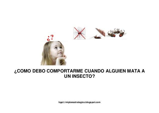 hppt://miplanestrategico.blogspot.com ¿? ¿COMO DEBO COMPORTARME CUANDO ALGUIEN MATA A UN INSECTO?