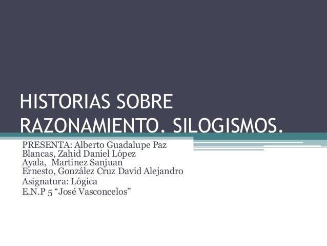 HISTORIAS SOBRERAZONAMIENTO. SILOGISMOS.PRESENTA: Alberto Guadalupe PazBlancas, Zahid Daniel LópezAyala, Martinez SanjuanE...