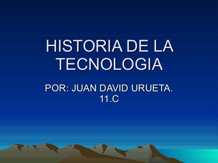 HISTORIA DE LA TECNOLOGIA POR: JUAN DAVID URUETA. 11.C