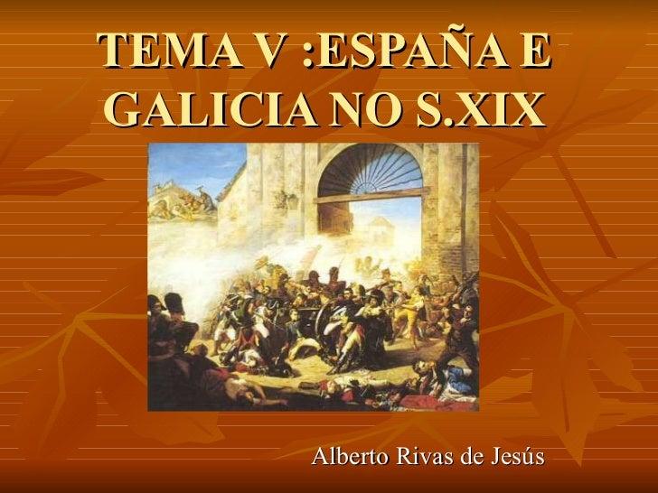 TEMA V :ESPAÑA EGALICIA NO S.XIX       Alberto Rivas de Jesús