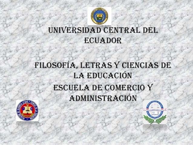 UNIVERSIDAD CENTRAL DEL ECUADOR Filosofía, Letras y Ciencias de la Educación Escuela de comercio y administración