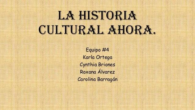 La Historia Cultural ahora. Equipo #4 Karla Ortega Cynthia Briones  Roxana Álvarez Carolina Barragán