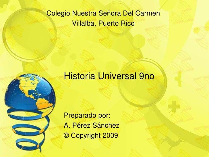 Historia Universal 9no<br />ColegioNuestraSeñora Del Carmen<br />Villalba, Puerto Rico<br />Preparadopor:<br />A. PérezSán...