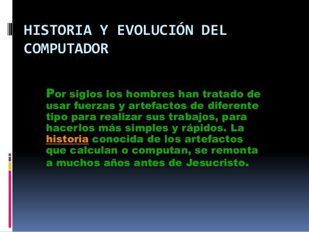 HISTORIA Y EVOLUCIÓN DELCOMPUTADORPor siglos los hombres han tratado deusar fuerzas y artefactos de diferentetipo para rea...