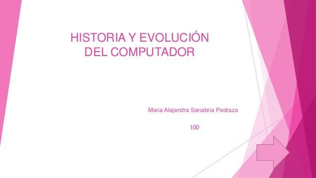 HISTORIA Y EVOLUCIÓN DEL COMPUTADOR  Maria Alejandra Sanabria Pedraza 10D