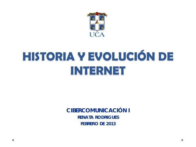 HISTORIA Y EVOLUCIÓN DE       INTERNET      CIBERCOMUNICACIÓN I         RENATA RODRIGUES          FEBRERO DE 2013