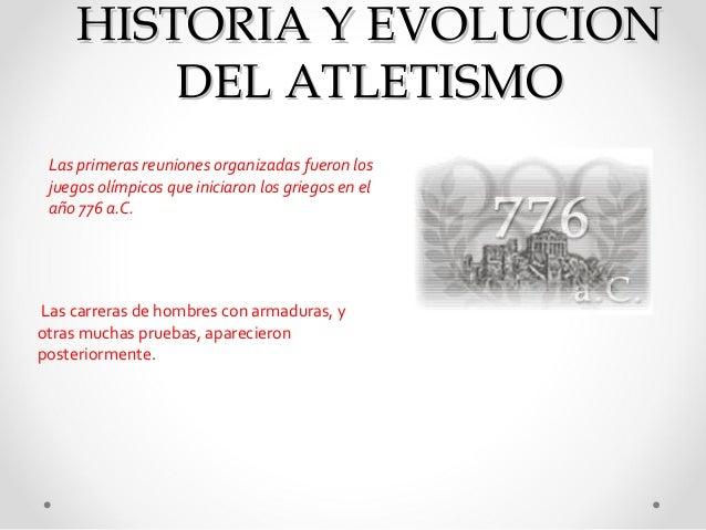 HISTORIA Y EVOLUCION         DEL ATLETISMO Las primeras reuniones organizadas fueron los juegos olímpicos que iniciaron lo...