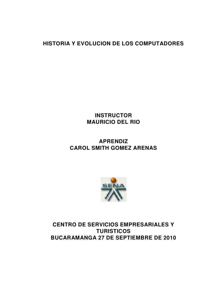 HISTORIA Y EVOLUCION DE LOS COMPUTADORES<br />INSTRUCTOR<br />MAURICIO DEL RIO<br />APRENDIZ<br />CAROL SMITH GOMEZ ARENAS...