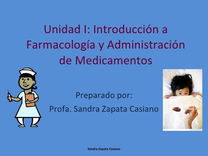 Unidad I: Introducción a Farmacología y Administración de Medicamentos Preparado por: Profa. Sandra Zapata Casiano Sandra ...